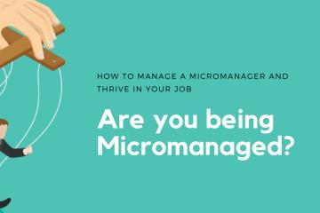 How To Manage A Micromanager And Thrive In Your Job