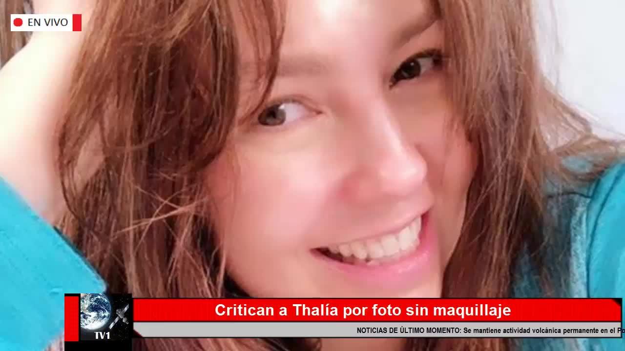 Foto De Thalía Sin Maquillaje Desata Las Críticas En Redes Videos