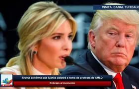 Trump confirma que Ivanka asistirá a toma de protesta de AMLO