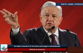 No habrá consulta el 21 de marzo para juzgar a expresidentes dice AMLO