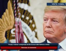 Trump 'ordena' a empresas de EU buscar alternativas a China