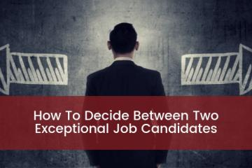 How To Decide Between Two Exceptional Job Candidates
