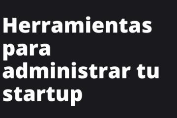 Herramientas para administrar tu startup